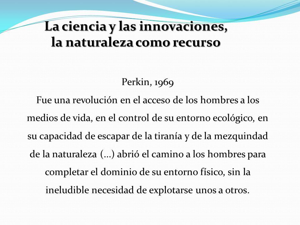 La ciencia y las innovaciones, la naturaleza como recurso Perkin, 1969 Fue una revolución en el acceso de los hombres a los medios de vida, en el control de su entorno ecológico, en su capacidad de escapar de la tiranía y de la mezquindad de la naturaleza (...) abrió el camino a los hombres para completar el dominio de su entorno físico, sin la ineludible necesidad de explotarse unos a otros.