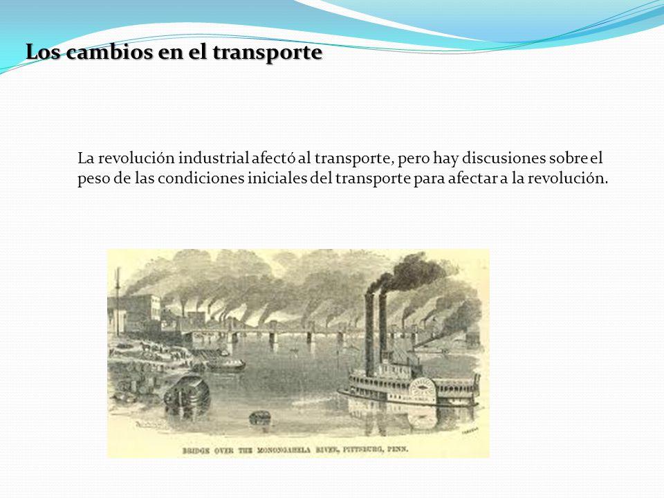 Los cambios en el transporte La revolución industrial afectó al transporte, pero hay discusiones sobre el peso de las condiciones iniciales del transporte para afectar a la revolución.