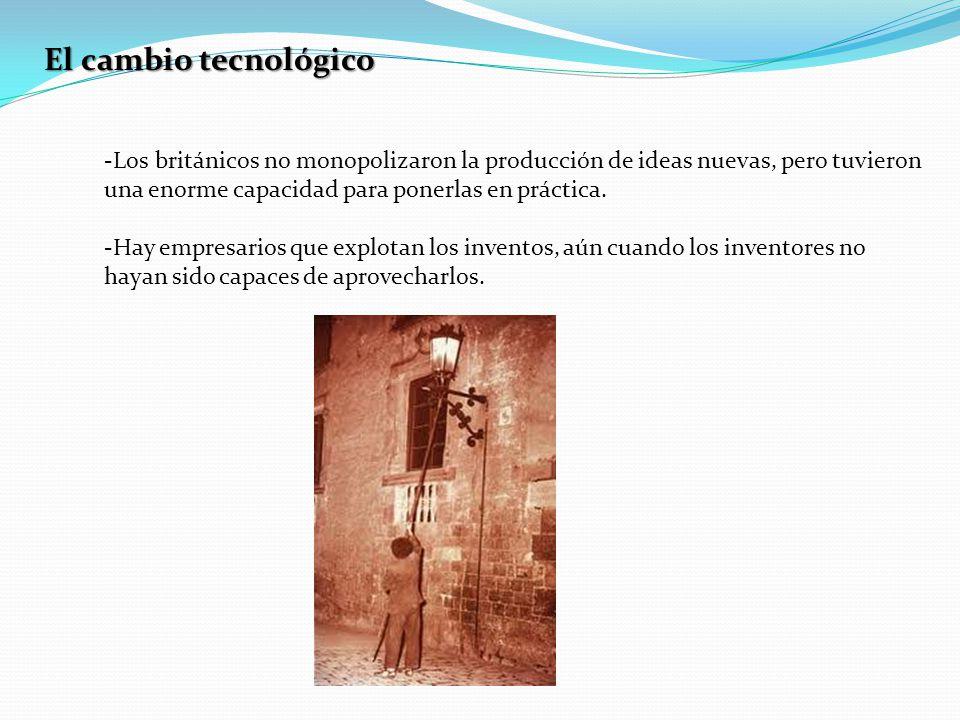 El cambio tecnológico -Los británicos no monopolizaron la producción de ideas nuevas, pero tuvieron una enorme capacidad para ponerlas en práctica.