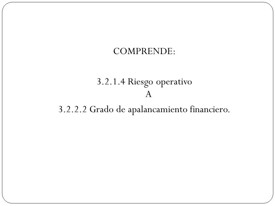 COMPRENDE: 3.2.1.4 Riesgo operativo A 3.2.2.2 Grado de apalancamiento financiero.