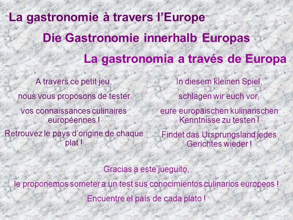 La gastronomie à travers lEurope Die Gastronomie innerhalb Europas La gastronomia a través de Europa A travers ce petit jeu, nous vous proposons de te