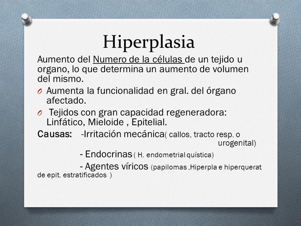 Hiperplasia Aumento del Numero de la células de un tejido u organo, lo que determina un aumento de volumen del mismo. O Aumenta la funcionalidad en gr