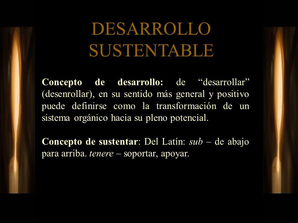 DESARROLLO SUSTENTABLE Concepto de desarrollo: de desarrollar (desenrollar), en su sentido más general y positivo puede definirse como la transformaci