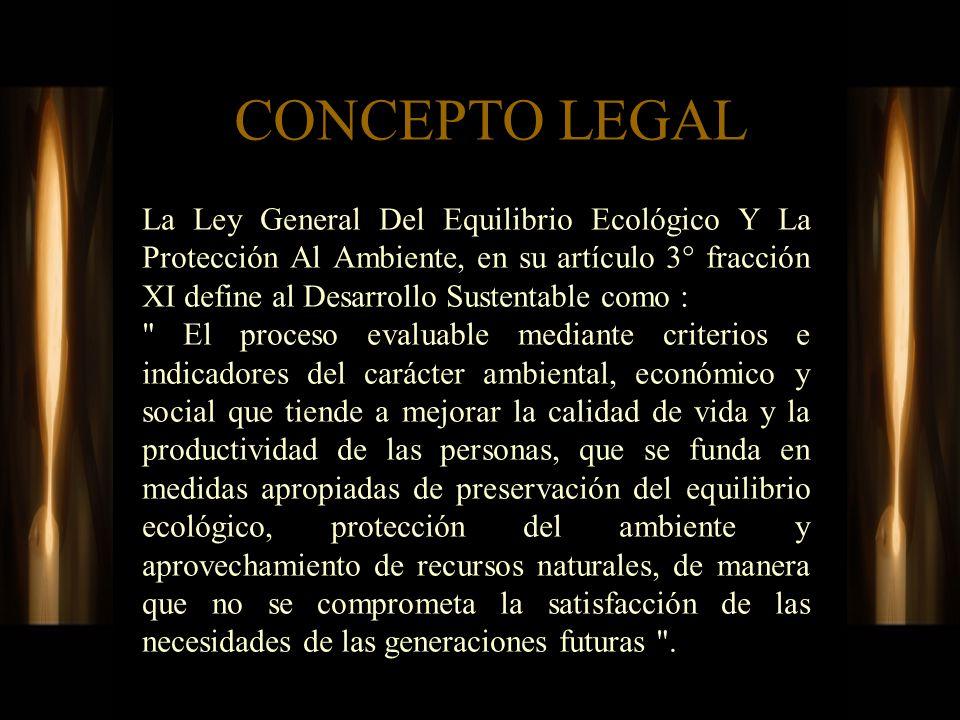 CONCEPTO LEGAL La Ley General Del Equilibrio Ecológico Y La Protección Al Ambiente, en su artículo 3° fracción XI define al Desarrollo Sustentable com