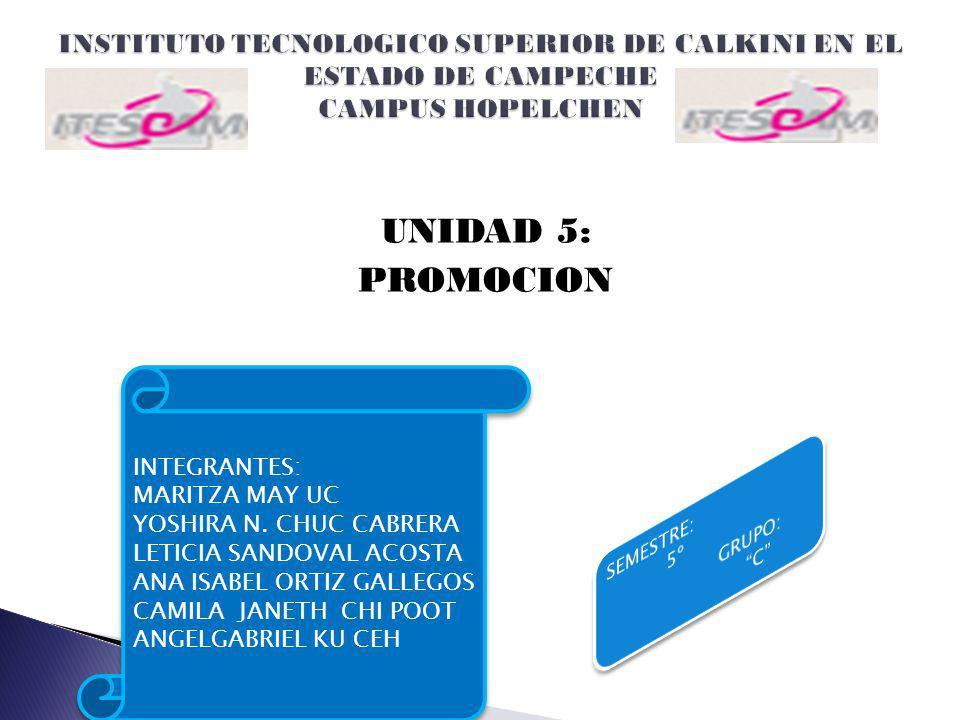 UNIDAD 5: PROMOCION INTEGRANTES: MARITZA MAY UC YOSHIRA N. CHUC CABRERA LETICIA SANDOVAL ACOSTA ANA ISABEL ORTIZ GALLEGOS CAMILA JANETH CHI POOT ANGEL