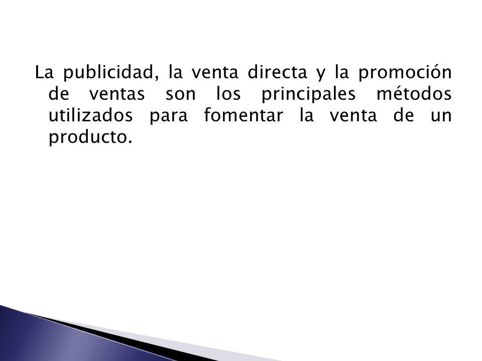 La publicidad, la venta directa y la promoción de ventas son los principales métodos utilizados para fomentar la venta de un producto.