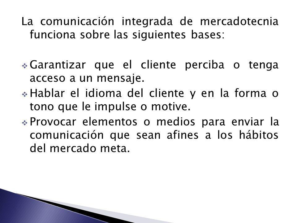 La comunicación integrada de mercadotecnia funciona sobre las siguientes bases: Garantizar que el cliente perciba o tenga acceso a un mensaje. Hablar