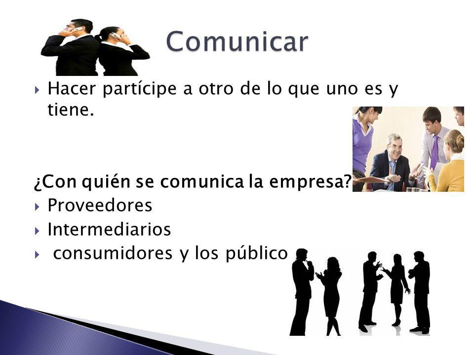 Hacer partícipe a otro de lo que uno es y tiene. ¿Con quién se comunica la empresa? Proveedores Intermediarios consumidores y los públicos.