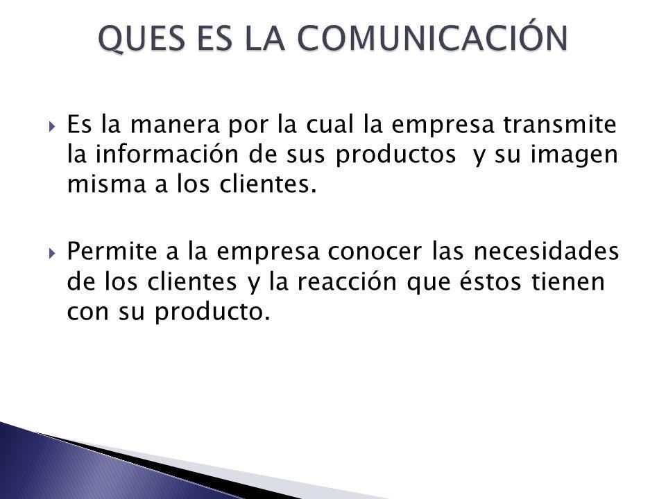 Es la manera por la cual la empresa transmite la información de sus productos y su imagen misma a los clientes. Permite a la empresa conocer las neces