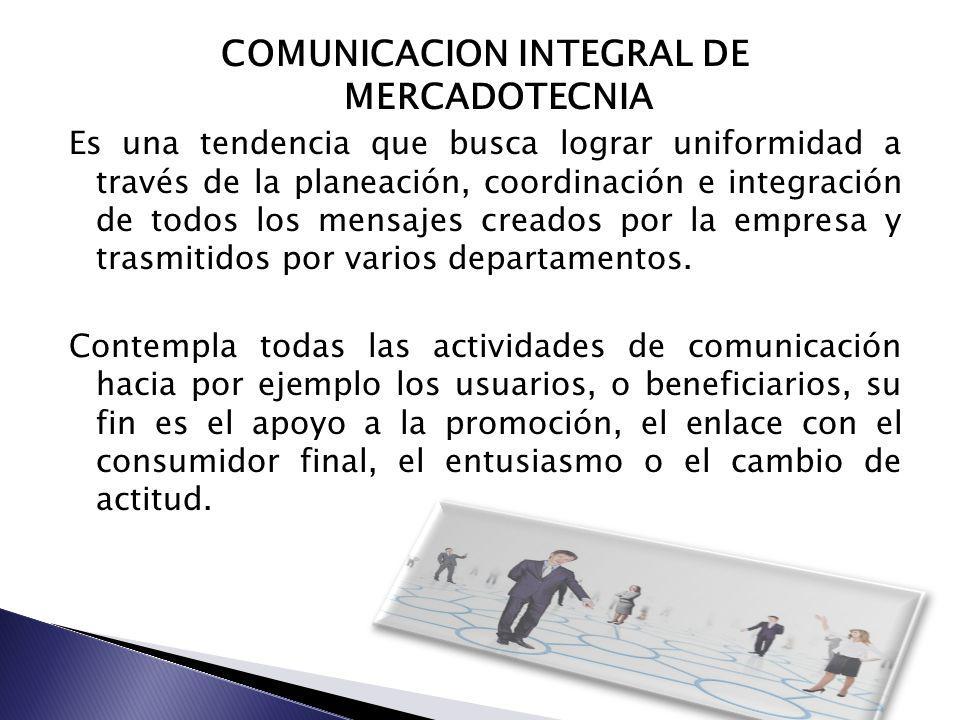 COMUNICACION INTEGRAL DE MERCADOTECNIA Es una tendencia que busca lograr uniformidad a través de la planeación, coordinación e integración de todos lo