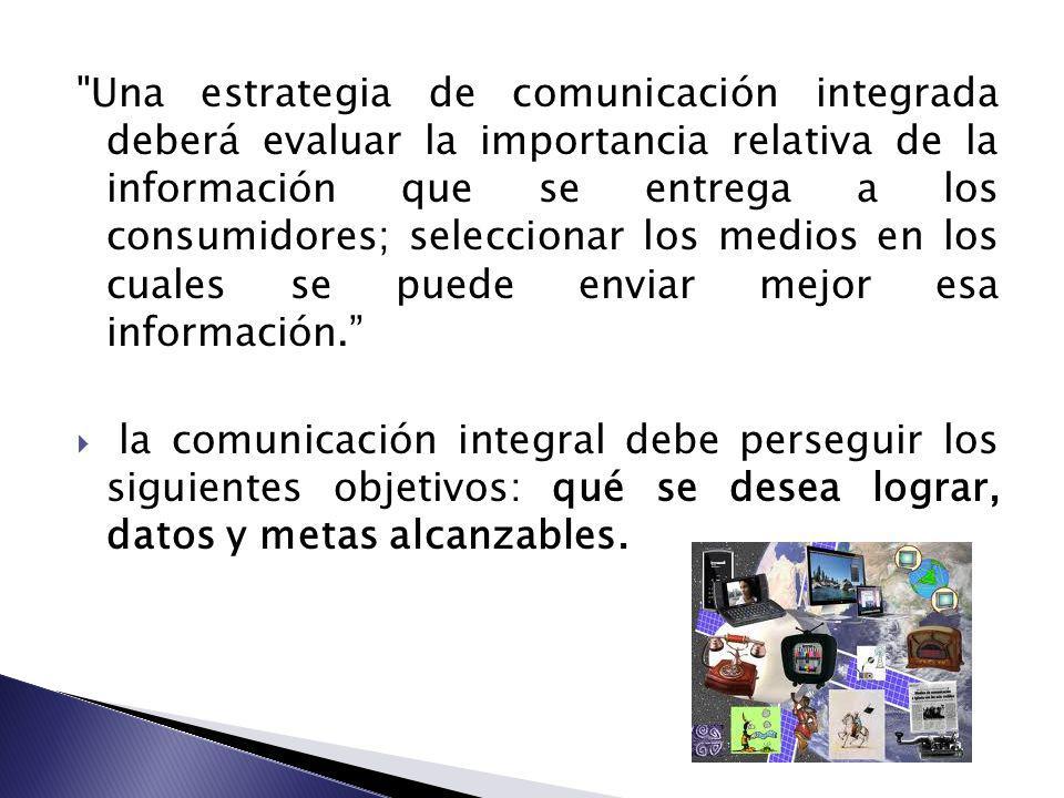 Una estrategia de comunicación integrada deberá evaluar la importancia relativa de la información que se entrega a los consumidores; seleccionar los medios en los cuales se puede enviar mejor esa información.