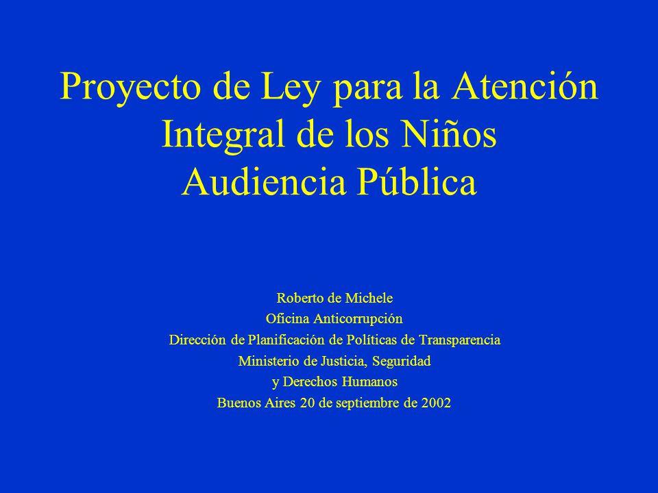 Proyecto de Ley para la Atención Integral de los Niños Audiencia Pública Roberto de Michele Oficina Anticorrupción Dirección de Planificación de Políticas de Transparencia Ministerio de Justicia, Seguridad y Derechos Humanos Buenos Aires 20 de septiembre de 2002