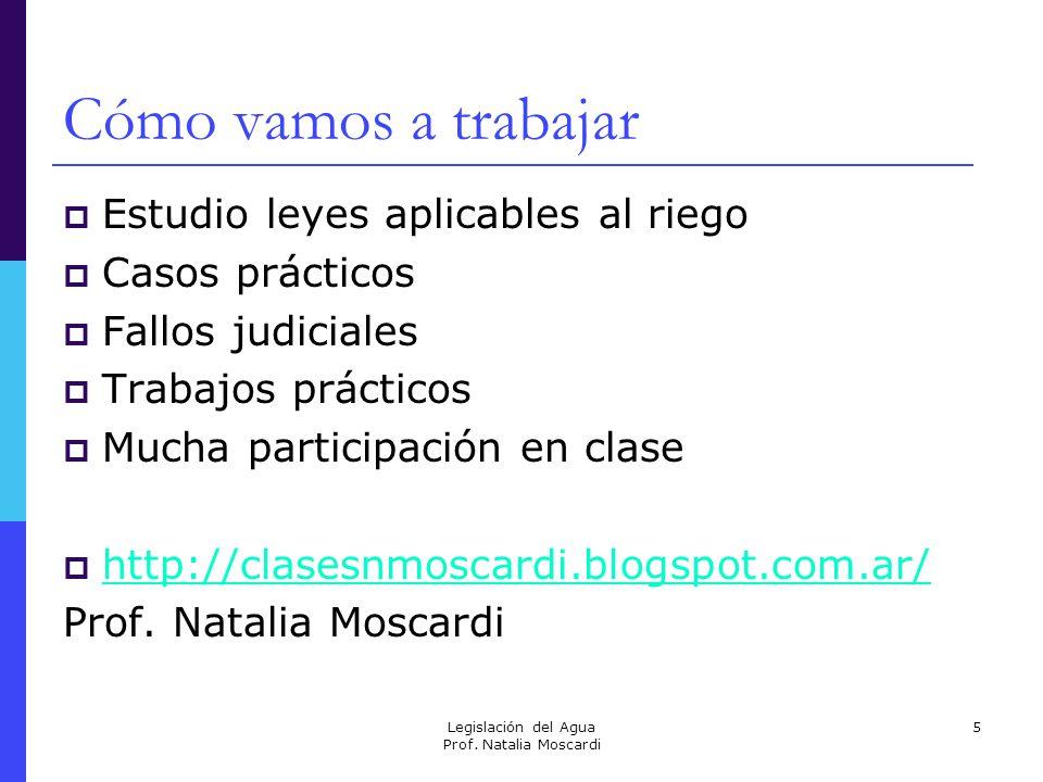 Legislación del Agua Prof. Natalia Moscardi 5 Cómo vamos a trabajar Estudio leyes aplicables al riego Casos prácticos Fallos judiciales Trabajos práct