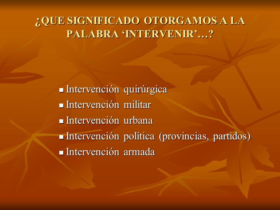 ¿ QUE SIGNIFICADO OTORGAMOS A LA PALABRA INTERVENIR…? Intervención quirúrgica Intervención quirúrgica Intervención militar Intervención militar Interv