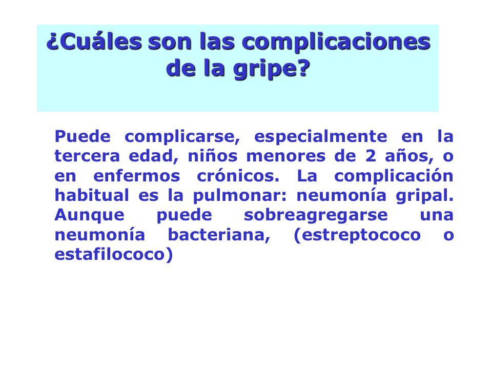 Puede complicarse, especialmente en la tercera edad, niños menores de 2 años, o en enfermos crónicos. La complicación habitual es la pulmonar: neumoní