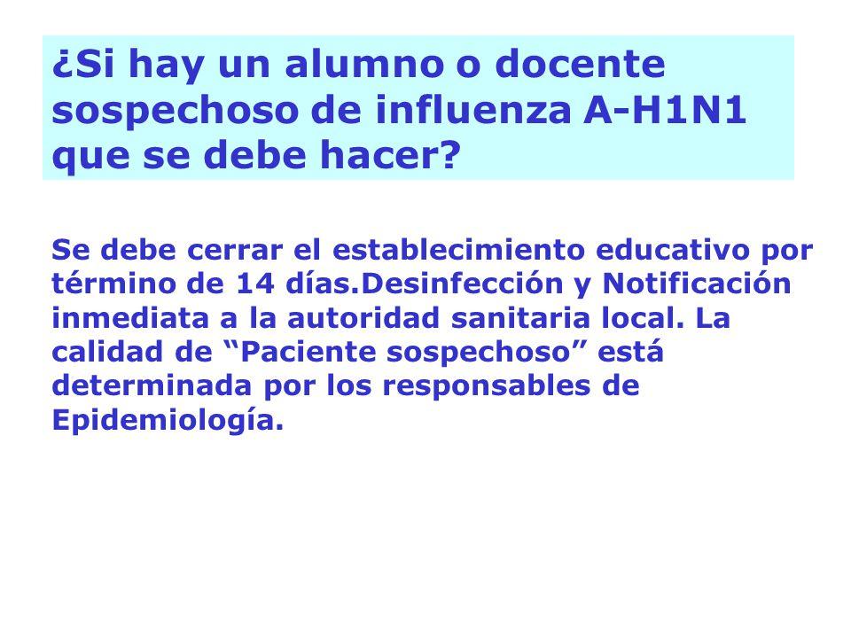 ¿Si hay un alumno o docente sospechoso de influenza A-H1N1 que se debe hacer? Se debe cerrar el establecimiento educativo por término de 14 días.Desin