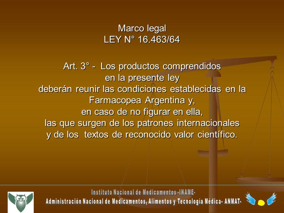Marco legal LEY N° 16.463/64 Art. 3° - Los productos comprendidos en la presente ley deberán reunir las condiciones establecidas en la Farmacopea Arge