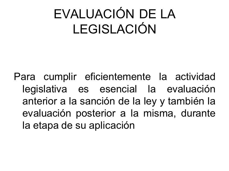 EVALUACIÓN DE LA LEGISLACIÓN Para cumplir eficientemente la actividad legislativa es esencial la evaluación anterior a la sanción de la ley y también