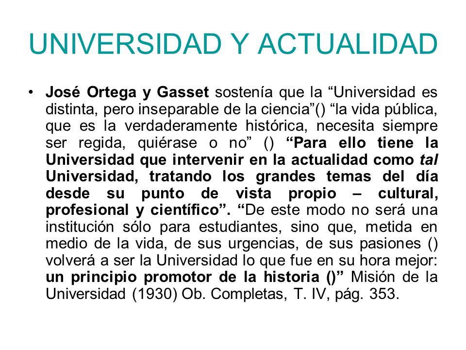 UNIVERSIDAD Y ACTUALIDAD José Ortega y Gasset sostenía que la Universidad es distinta, pero inseparable de la ciencia() la vida pública, que es la ver