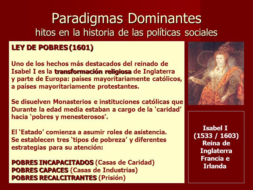 Paradigmas Dominantes hitos en la historia de las políticas sociales Isabel I (1533 / 1603) Reina de Inglaterra Francia e Irlanda LEY DE POBRES (1601) Uno de los hechos más destacados del reinado de transformación religiosa Isabel I es la transformación religiosa de Inglaterra y parte de Europa: países mayoritariamente católicos, a países mayoritariamente protestantes.