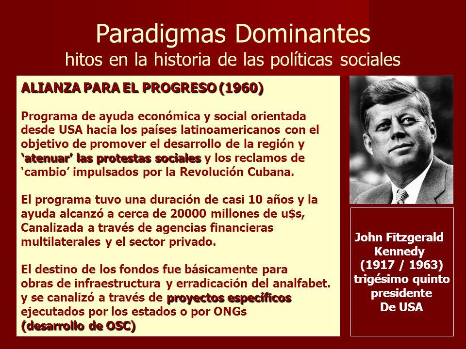 Paradigmas Dominantes hitos en la historia de las políticas sociales John Fitzgerald Kennedy (1917 / 1963) trigésimo quinto presidente De USA ALIANZA PARA EL PROGRESO (1960) Programa de ayuda económica y social orientada desde USA hacia los países latinoamericanos con el objetivo de promover el desarrollo de la región y atenuar las protestas sociales atenuar las protestas sociales y los reclamos de cambio impulsados por la Revolución Cubana.