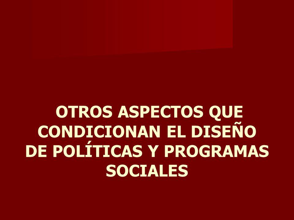 OTROS ASPECTOS QUE CONDICIONAN EL DISEÑO DE POLÍTICAS Y PROGRAMAS SOCIALES