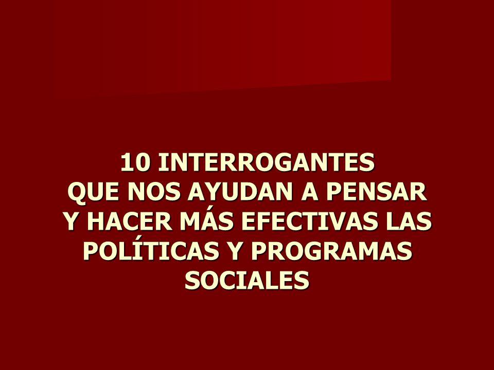 10 INTERROGANTES QUE NOS AYUDAN A PENSAR Y HACER MÁS EFECTIVAS LAS POLÍTICAS Y PROGRAMAS SOCIALES