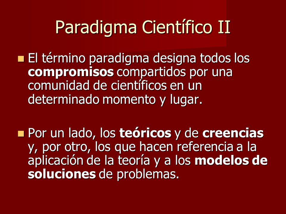 Paradigma Científico II El término paradigma designa todos los compromisos compartidos por una comunidad de científicos en un determinado momento y lugar.