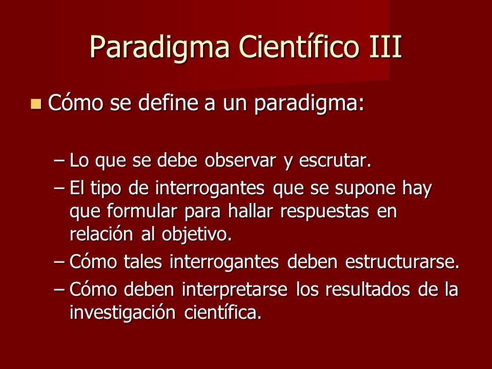 Paradigma Científico III Cómo se define a un paradigma: Cómo se define a un paradigma: –Lo que se debe observar y escrutar.