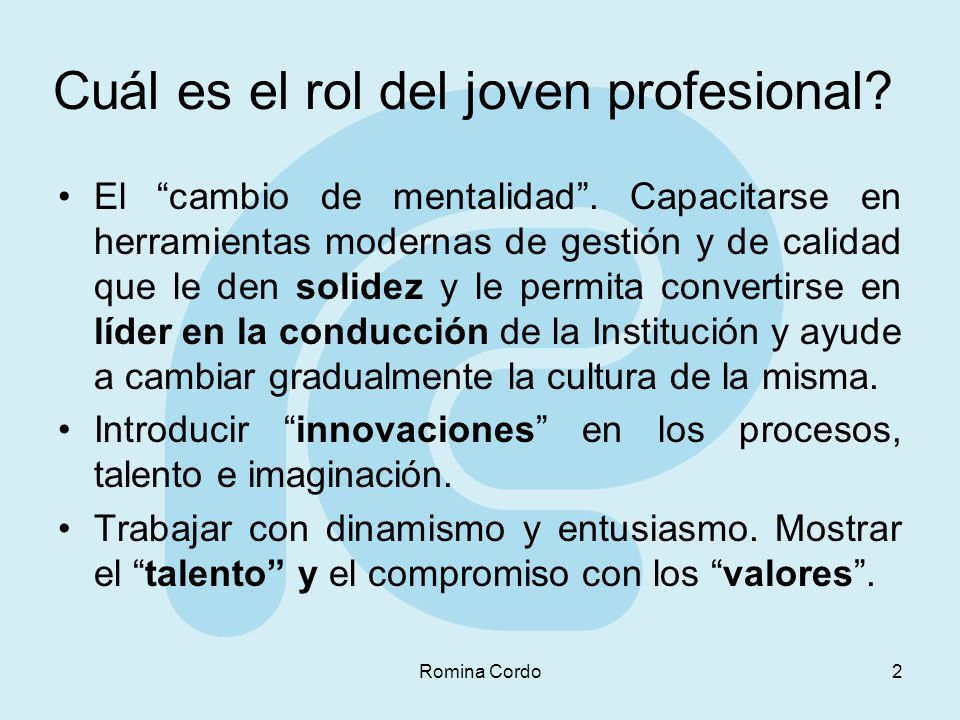 Romina Cordo2 Cuál es el rol del joven profesional? El cambio de mentalidad. Capacitarse en herramientas modernas de gestión y de calidad que le den s