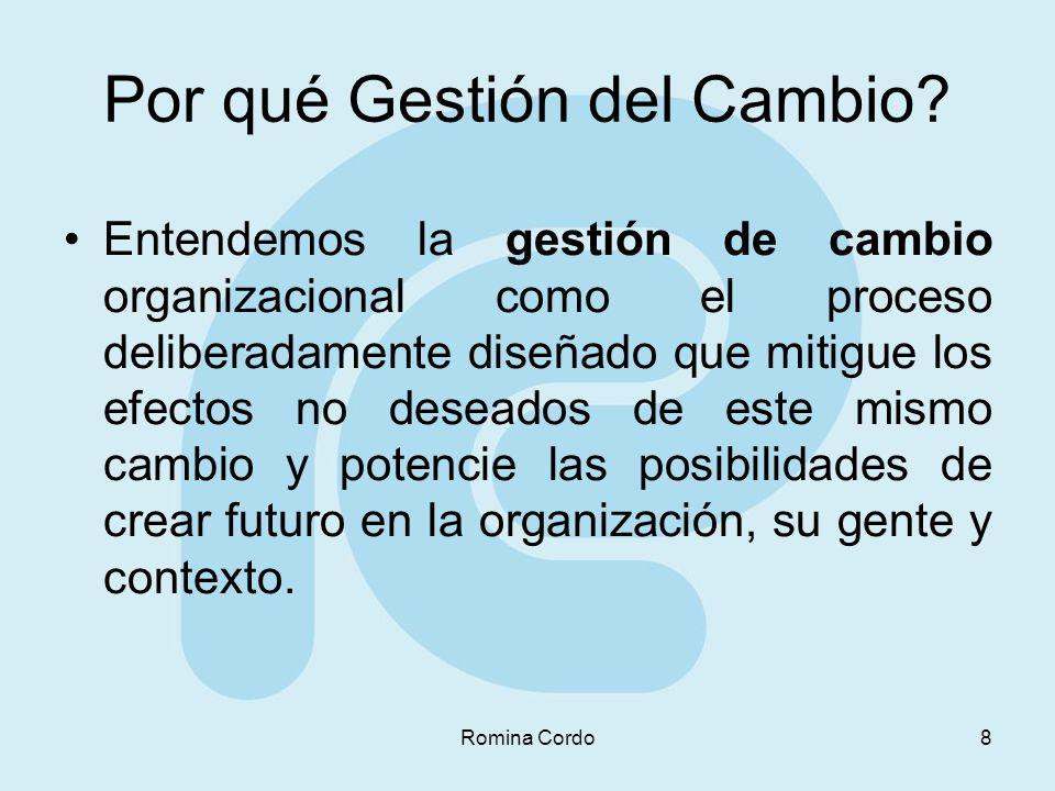 Romina Cordo8 Por qué Gestión del Cambio? Entendemos la gestión de cambio organizacional como el proceso deliberadamente diseñado que mitigue los efec