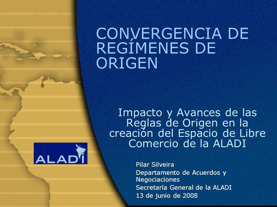 CONVERGENCIA DE REGÍMENES DE ORIGEN Impacto y Avances de las Reglas de Origen en la creación del Espacio de Libre Comercio de la ALADI Pilar Silveira