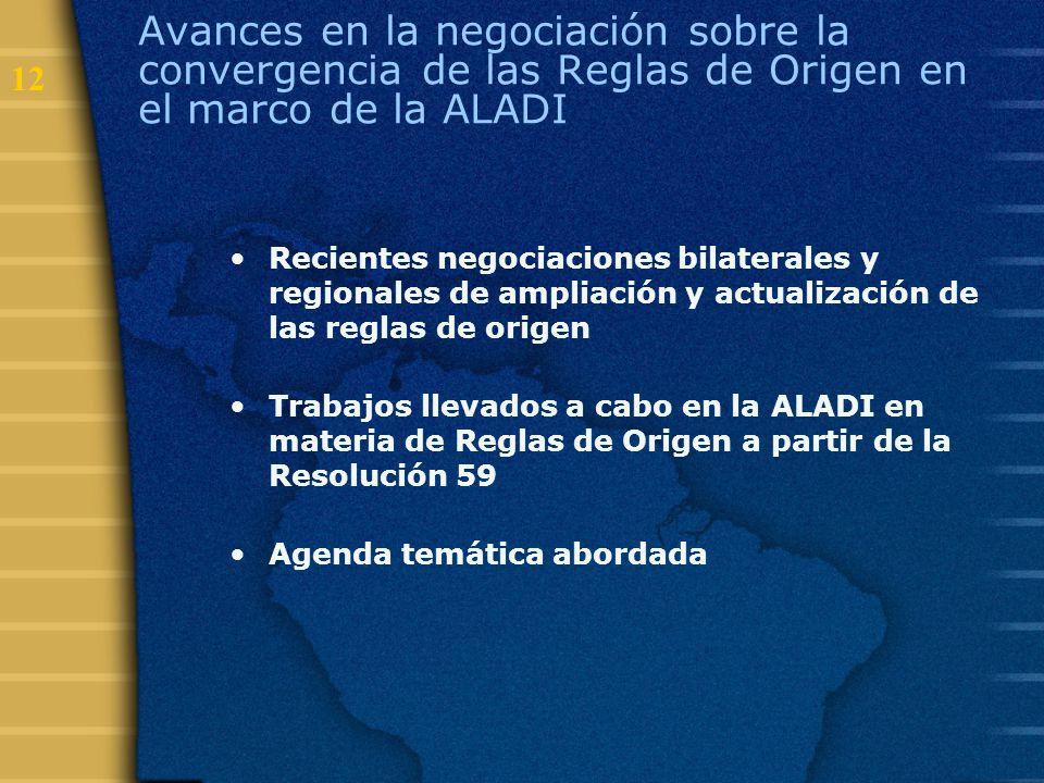 12 Avances en la negociación sobre la convergencia de las Reglas de Origen en el marco de la ALADI Recientes negociaciones bilaterales y regionales de