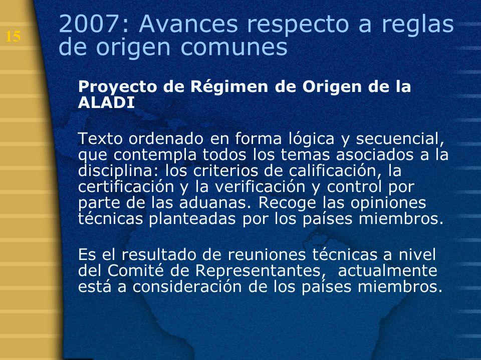 15 2007: Avances respecto a reglas de origen comunes Proyecto de Régimen de Origen de la ALADI Texto ordenado en forma lógica y secuencial, que contem