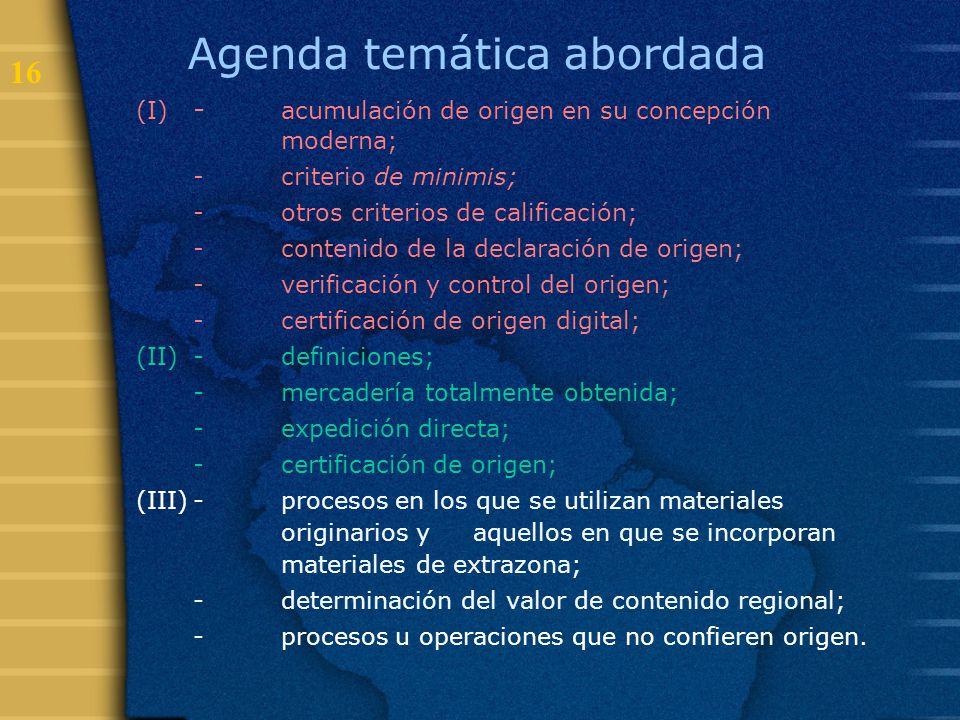 16 Agenda temática abordada (I) - acumulación de origen en su concepción moderna; -criterio de minimis; -otros criterios de calificación; -contenido d