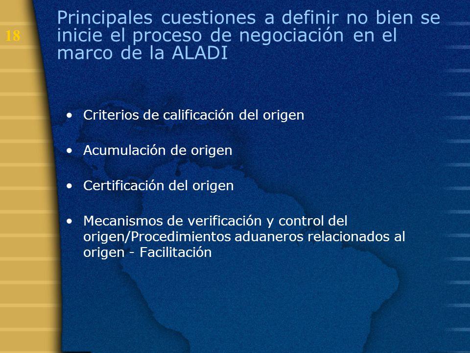 18 Principales cuestiones a definir no bien se inicie el proceso de negociación en el marco de la ALADI Criterios de calificación del origen Acumulaci
