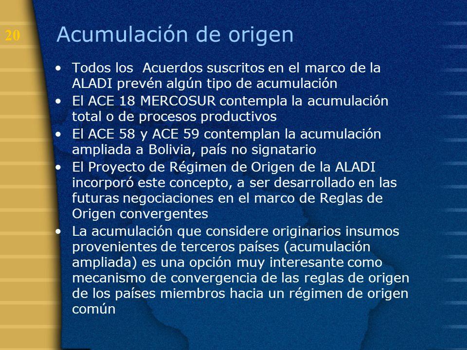 20 Acumulación de origen Todos los Acuerdos suscritos en el marco de la ALADI prevén algún tipo de acumulación El ACE 18 MERCOSUR contempla la acumula