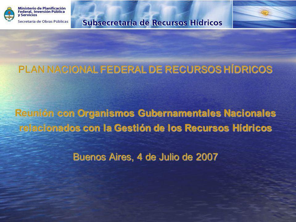 PLAN NACIONAL FEDERAL DE RECURSOS HÍDRICOS Reunión con Organismos Gubernamentales Nacionales relacionados con la Gestión de los Recursos Hídricos Buenos Aires, 4 de Julio de 2007
