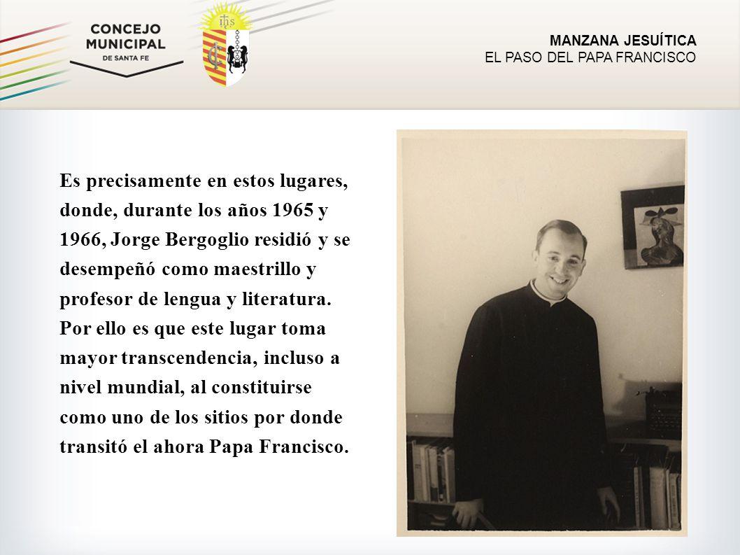 MANZANA JESUÍTICA EL PASO DEL PAPA FRANCISCO Es precisamente en estos lugares, donde, durante los años 1965 y 1966, Jorge Bergoglio residió y se desempeñó como maestrillo y profesor de lengua y literatura.