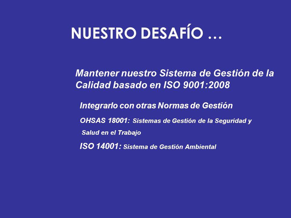 NUESTRO DESAFÍO … Mantener nuestro Sistema de Gestión de la Calidad basado en ISO 9001:2008 Integrarlo con otras Normas de Gestión OHSAS 18001: Sistem