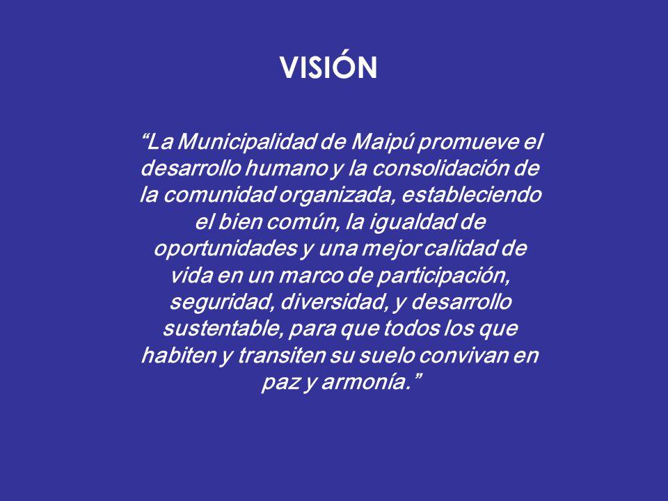 VISIÓN La Municipalidad de Maipú promueve el desarrollo humano y la consolidación de la comunidad organizada, estableciendo el bien común, la igualdad