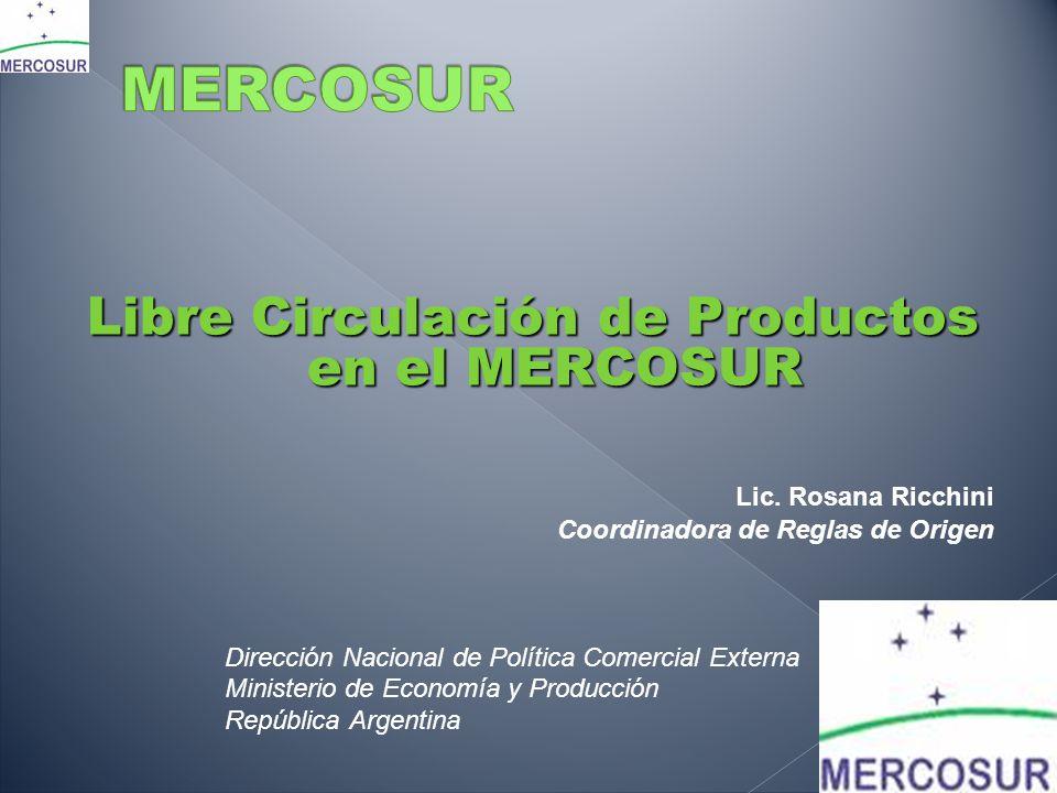 Libre Circulación de Productos en el MERCOSUR Lic. Rosana Ricchini Coordinadora de Reglas de Origen Dirección Nacional de Política Comercial Externa M
