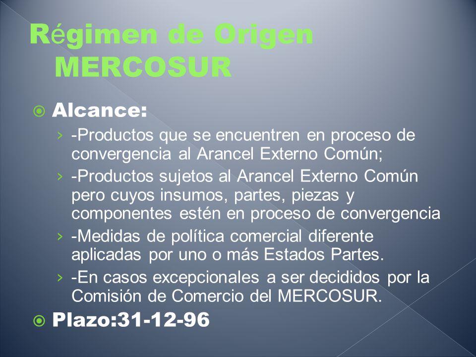 R é gimen de Origen MERCOSUR Alcance: -Productos que se encuentren en proceso de convergencia al Arancel Externo Común; -Productos sujetos al Arancel