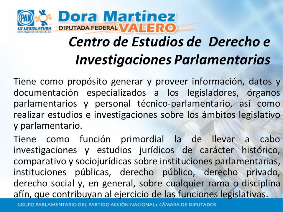 Centro de Estudios de Derecho e Investigaciones Parlamentarias Tiene como propósito generar y proveer información, datos y documentación especializados a los legisladores, órganos parlamentarios y personal técnico-parlamentario, así como realizar estudios e investigaciones sobre los ámbitos legislativo y parlamentario.