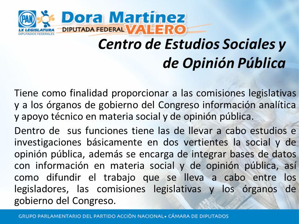 Centro de Estudios Sociales y de Opinión Pública Tiene como finalidad proporcionar a las comisiones legislativas y a los órganos de gobierno del Congreso información analítica y apoyo técnico en materia social y de opinión pública.