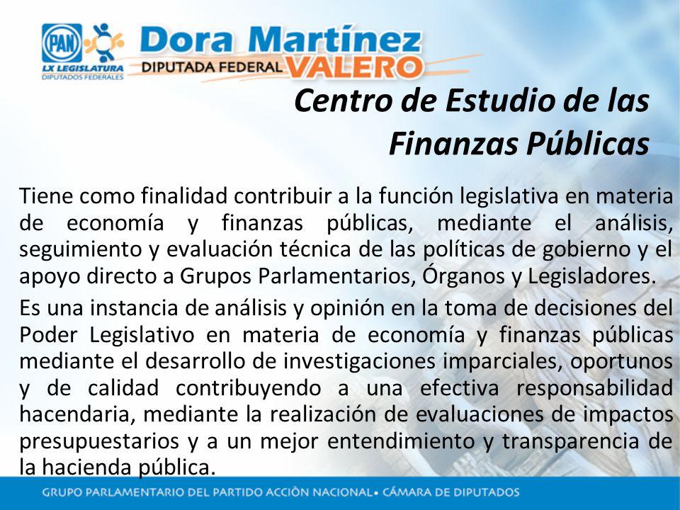 Centro de Estudio de las Finanzas Públicas Tiene como finalidad contribuir a la función legislativa en materia de economía y finanzas públicas, mediante el análisis, seguimiento y evaluación técnica de las políticas de gobierno y el apoyo directo a Grupos Parlamentarios, Órganos y Legisladores.