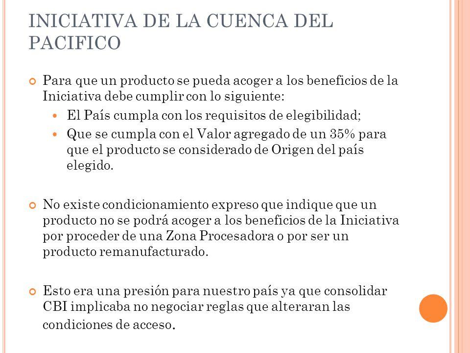 INICIATIVA DE LA CUENCA DEL PACIFICO Para que un producto se pueda acoger a los beneficios de la Iniciativa debe cumplir con lo siguiente: El País cum