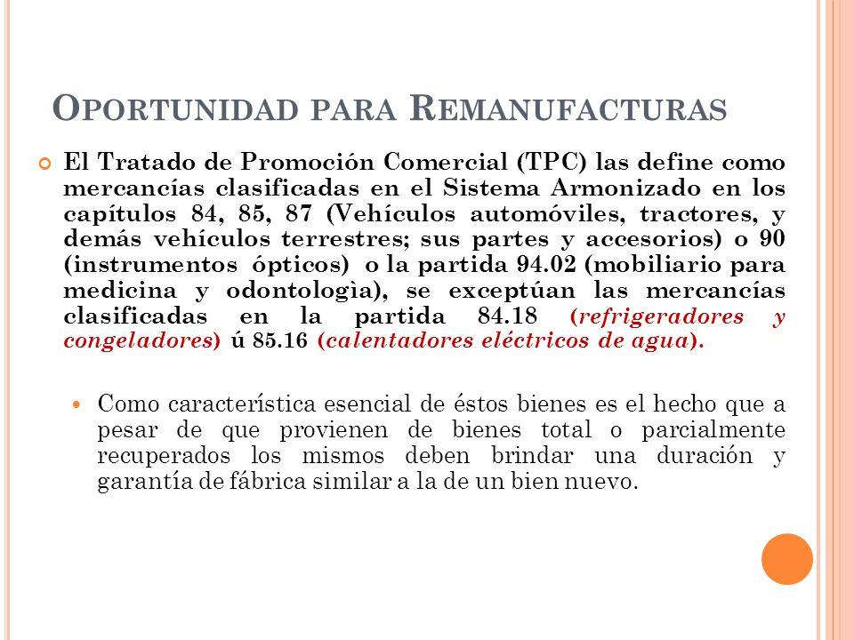 O PORTUNIDAD PARA R EMANUFACTURAS El Tratado de Promoción Comercial (TPC) las define como mercancías clasificadas en el Sistema Armonizado en los capí