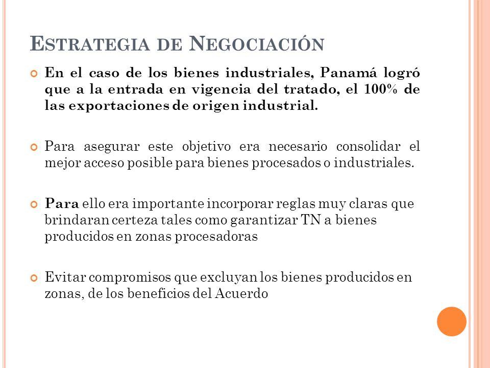 E STRATEGIA DE N EGOCIACIÓN En el caso de los bienes industriales, Panamá logró que a la entrada en vigencia del tratado, el 100% de las exportaciones