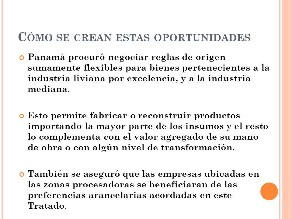 C ÓMO SE CREAN ESTAS OPORTUNIDADES Panamá procuró negociar reglas de origen sumamente flexibles para bienes pertenecientes a la industria liviana por